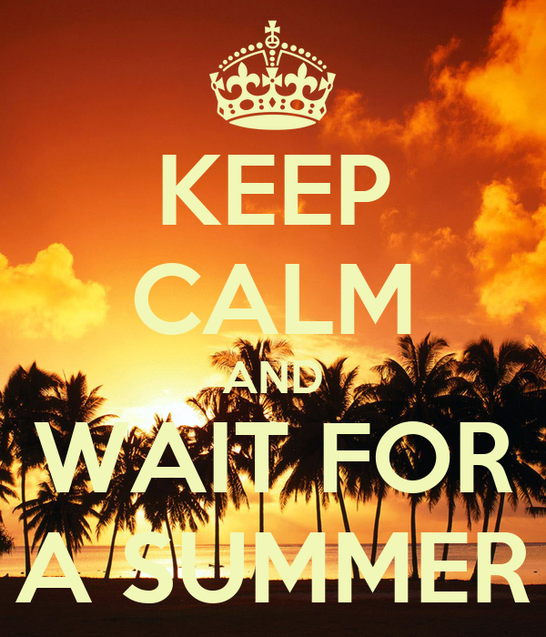 KEEP CALM AND WAIT FOR A SUMMER