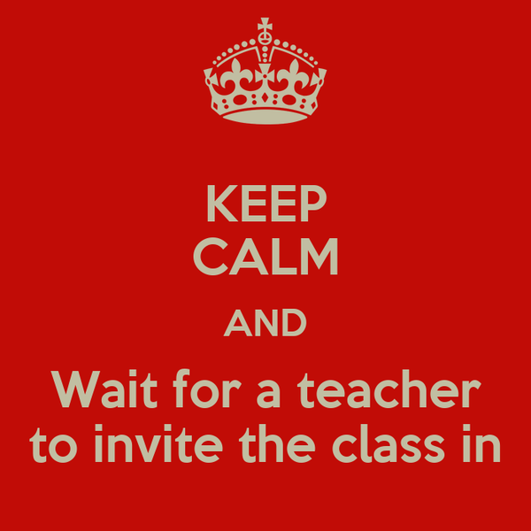 KEEP CALM AND Wait for a teacher to invite the class in