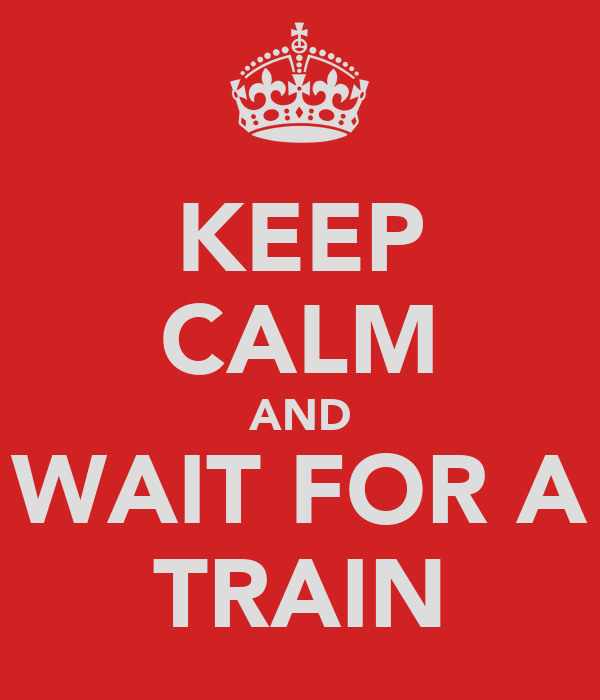 KEEP CALM AND WAIT FOR A TRAIN