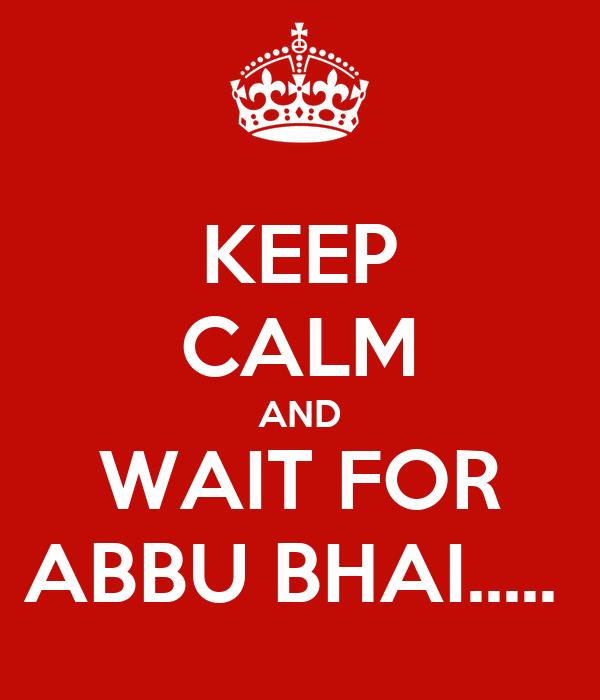 KEEP CALM AND WAIT FOR ABBU BHAI.....