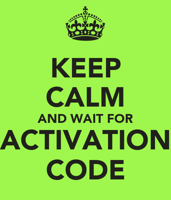 KEEP CALM AND WAIT FOR ACTIVATION CODE