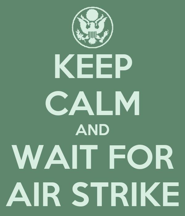 KEEP CALM AND WAIT FOR AIR STRIKE