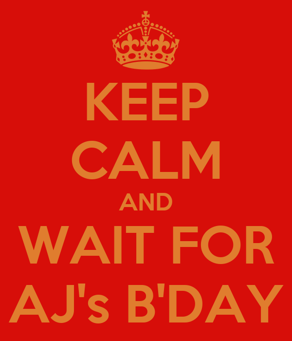 KEEP CALM AND WAIT FOR AJ's B'DAY