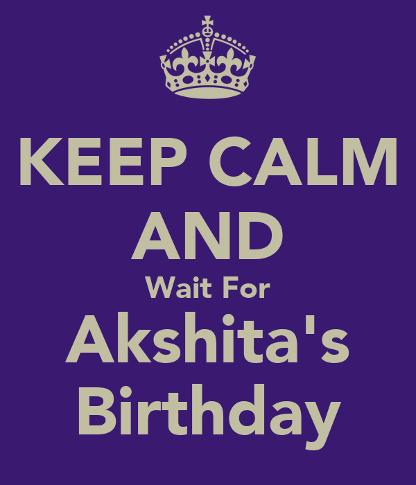 KEEP CALM AND Wait For Akshita's Birthday