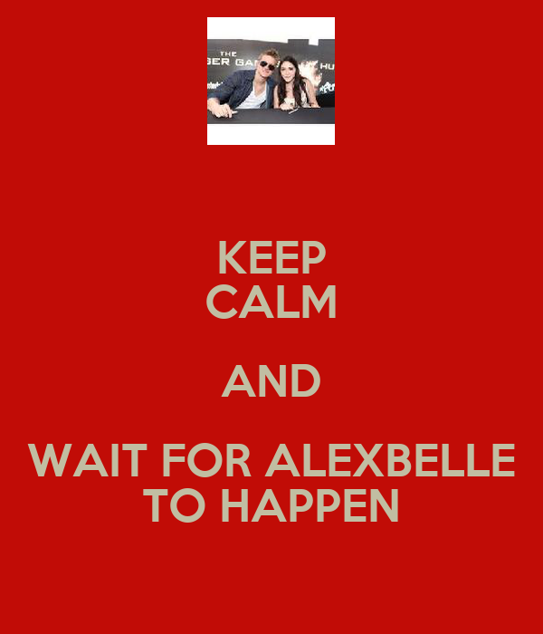 KEEP CALM AND WAIT FOR ALEXBELLE TO HAPPEN