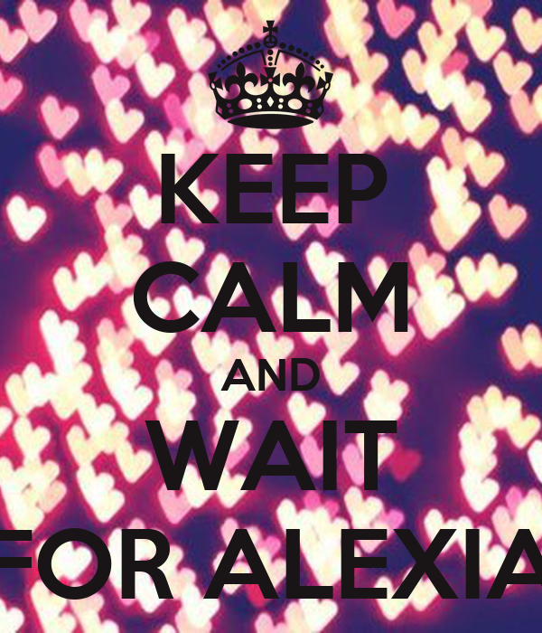 KEEP CALM AND WAIT FOR ALEXIA