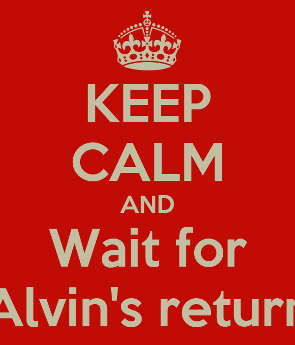 KEEP CALM AND Wait for Alvin's return