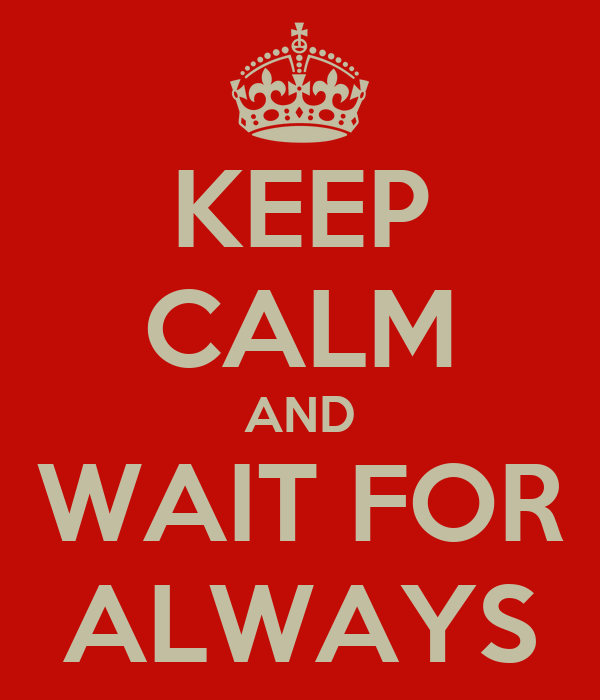 KEEP CALM AND WAIT FOR ALWAYS