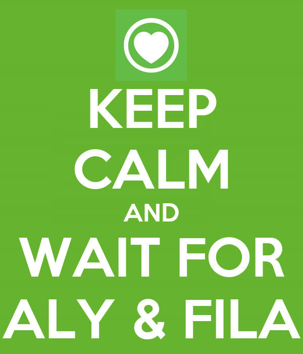 KEEP CALM AND WAIT FOR ALY & FILA