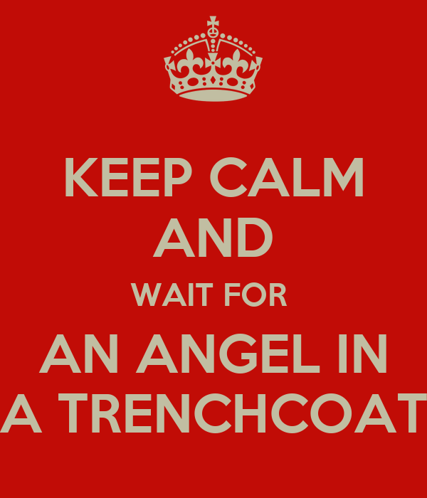 KEEP CALM AND WAIT FOR  AN ANGEL IN A TRENCHCOAT