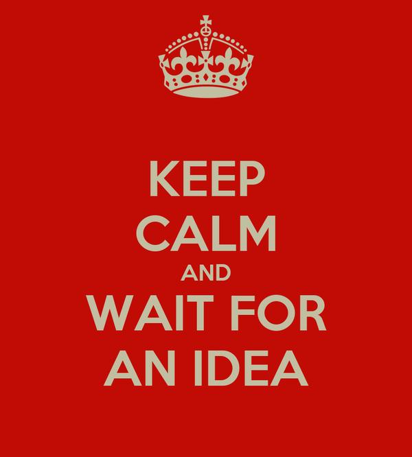 KEEP CALM AND WAIT FOR AN IDEA