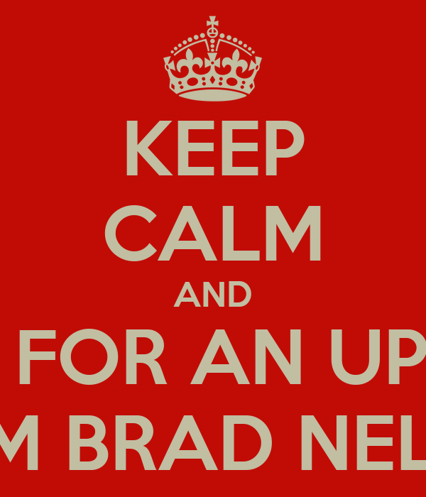 KEEP CALM AND WAIT FOR AN UPDATE FROM BRAD NELSON