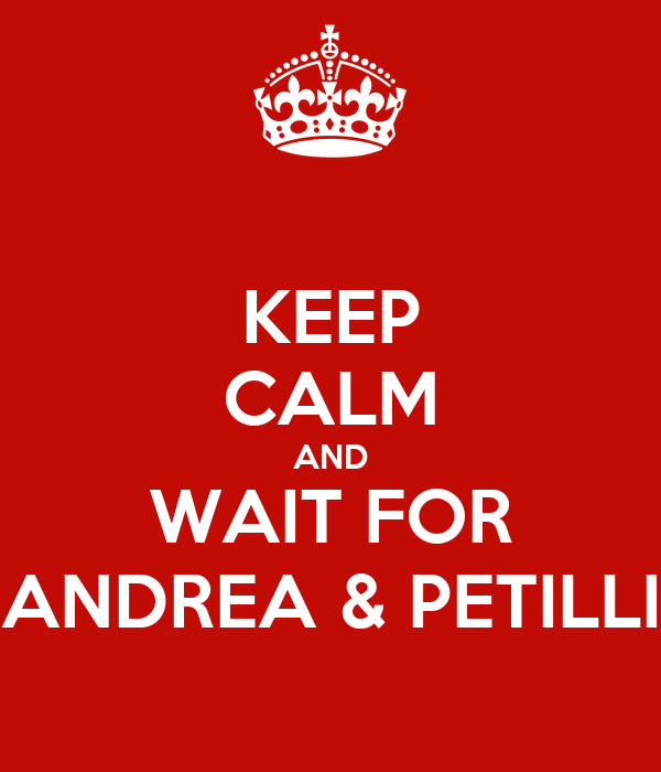 KEEP CALM AND WAIT FOR ANDREA & PETILLI