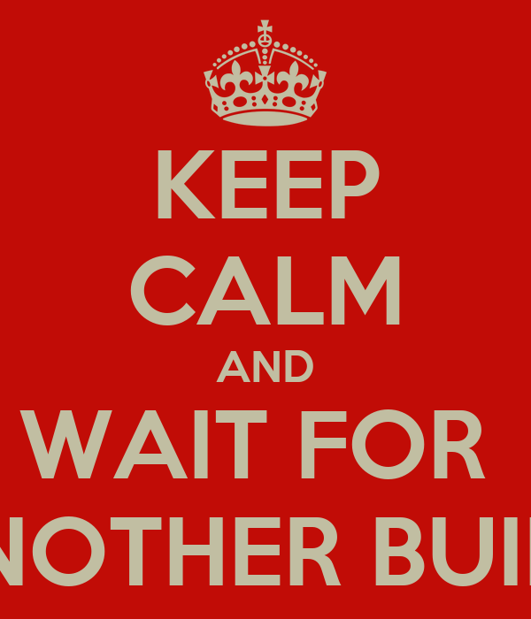 KEEP CALM AND WAIT FOR  ANOTHER BUILD