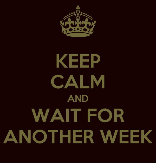 KEEP CALM AND WAIT FOR ANOTHER WEEK
