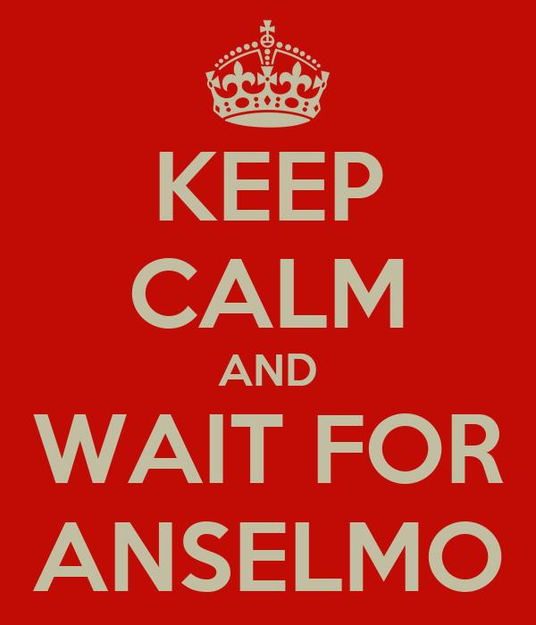 KEEP CALM AND WAIT FOR ANSELMO