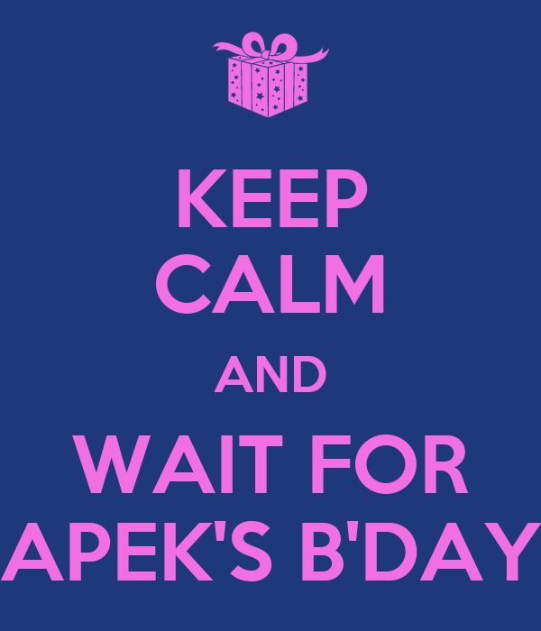 KEEP CALM AND WAIT FOR APEK'S B'DAY