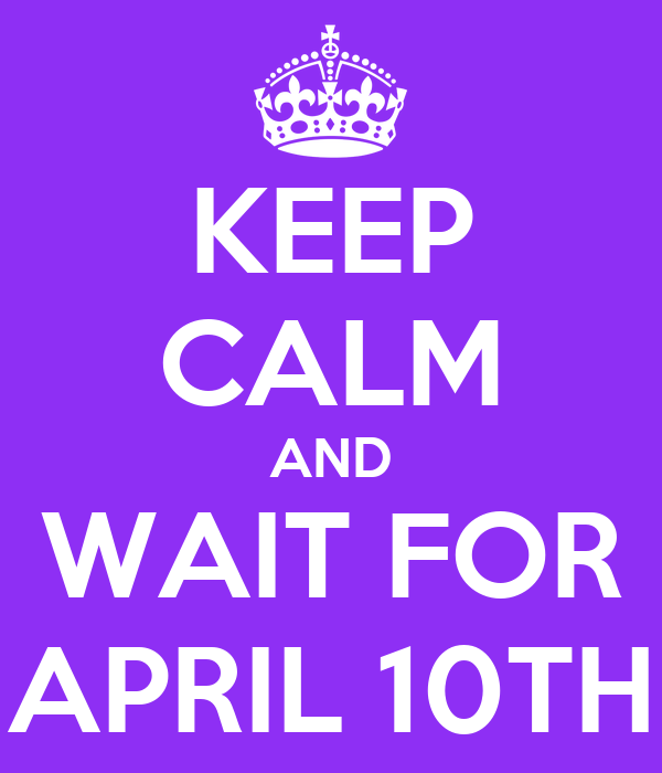 KEEP CALM AND WAIT FOR APRIL 10TH