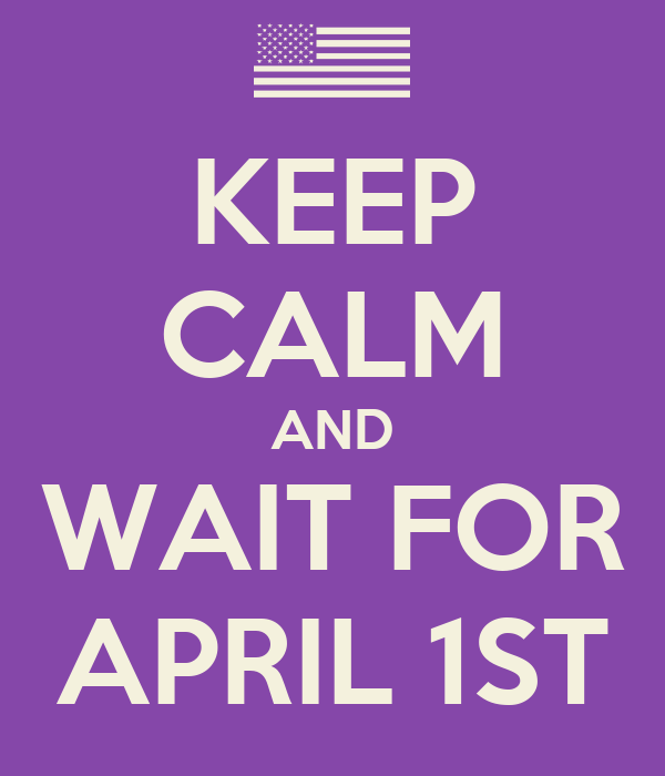 KEEP CALM AND WAIT FOR APRIL 1ST