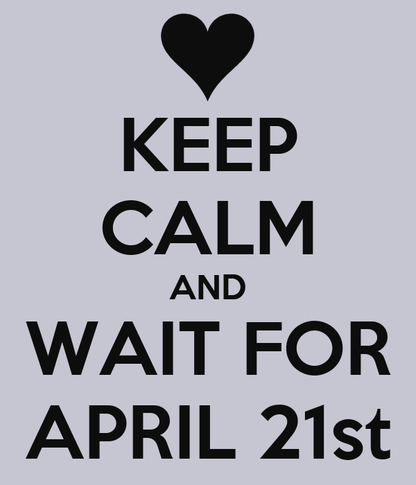KEEP CALM AND WAIT FOR APRIL 21st