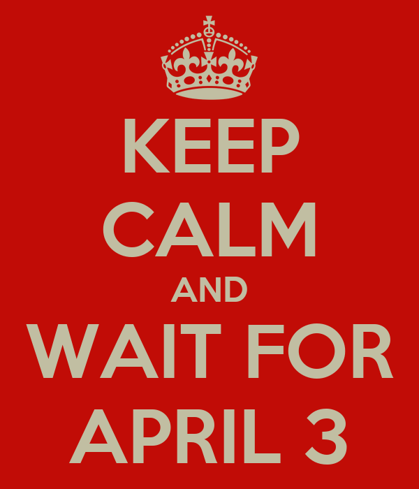 KEEP CALM AND WAIT FOR APRIL 3