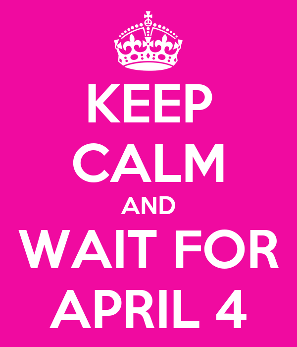 KEEP CALM AND WAIT FOR APRIL 4