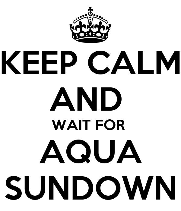 KEEP CALM AND  WAIT FOR  AQUA SUNDOWN