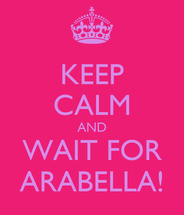 KEEP CALM AND WAIT FOR ARABELLA!