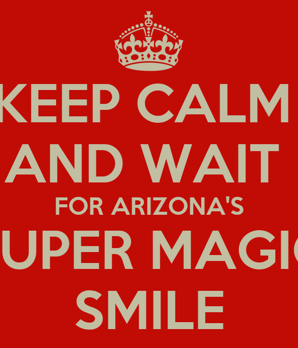 KEEP CALM  AND WAIT  FOR ARIZONA'S SUPER MAGIC SMILE