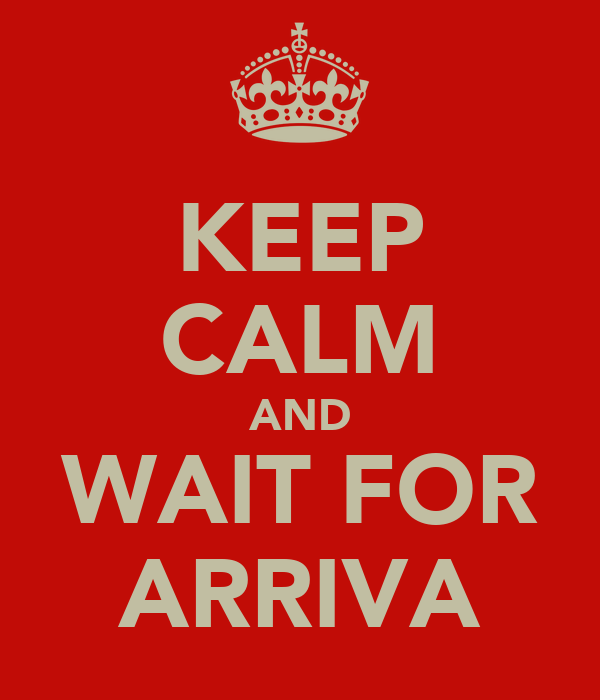 KEEP CALM AND WAIT FOR ARRIVA