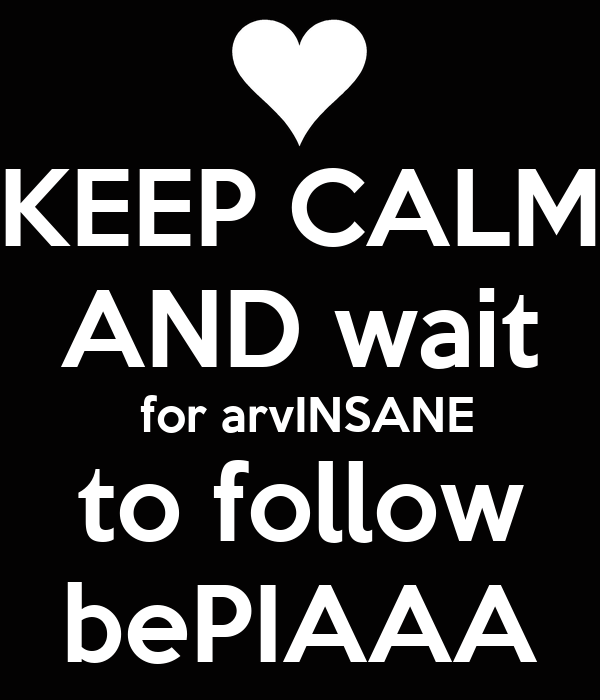 KEEP CALM AND wait  for arvINSANE to follow bePIAAA