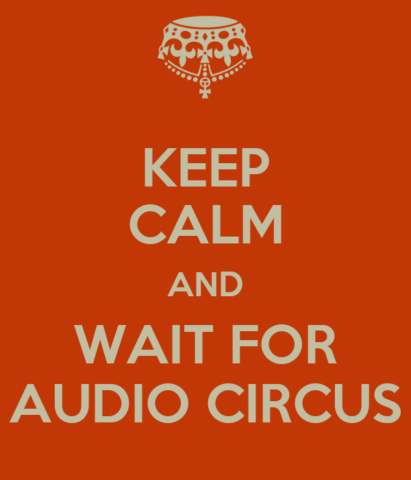 KEEP CALM AND WAIT FOR AUDIO CIRCUS
