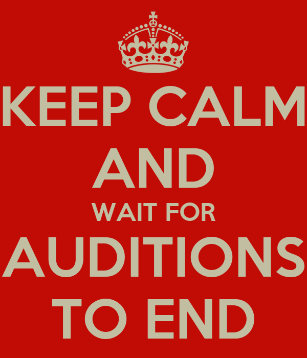 KEEP CALM AND WAIT FOR AUDITIONS TO END