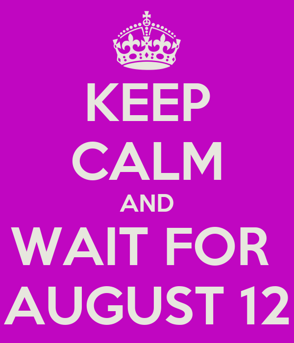 KEEP CALM AND WAIT FOR  AUGUST 12