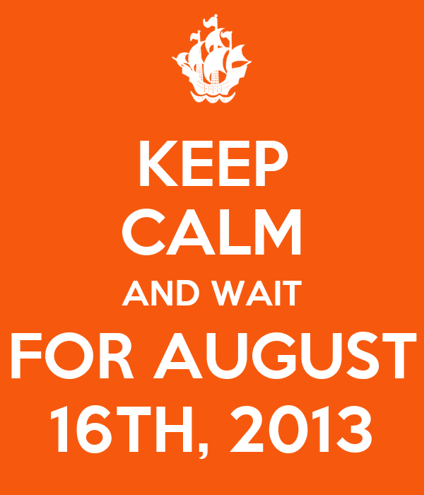 KEEP CALM AND WAIT FOR AUGUST 16TH, 2013