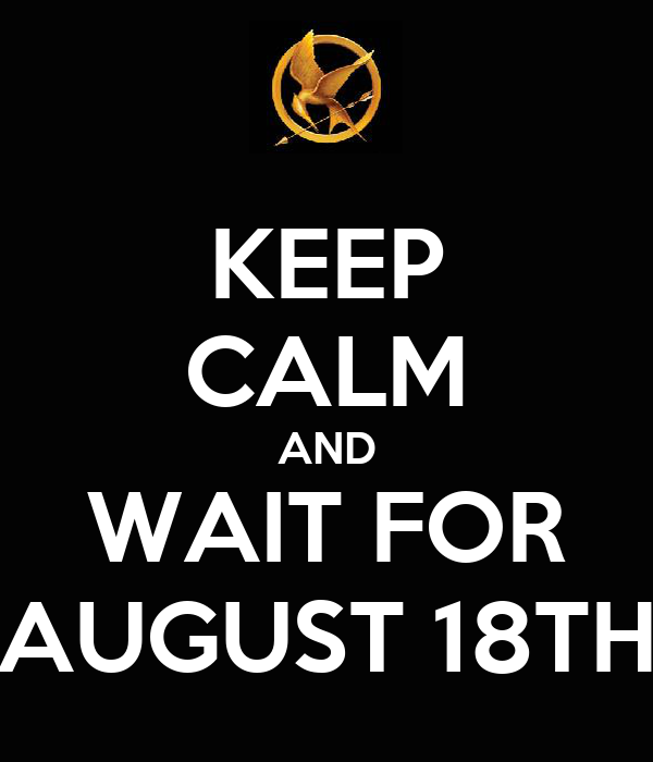 KEEP CALM AND WAIT FOR AUGUST 18TH