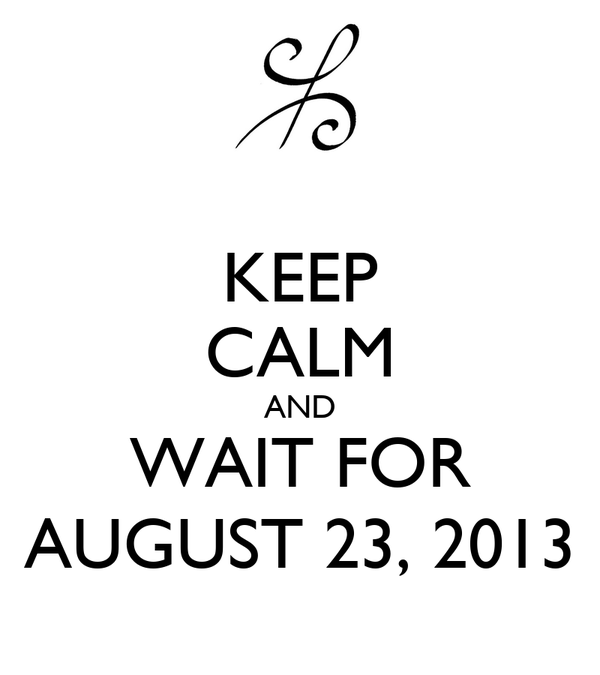 KEEP CALM AND WAIT FOR AUGUST 23, 2013