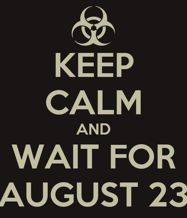KEEP CALM AND WAIT FOR AUGUST 23