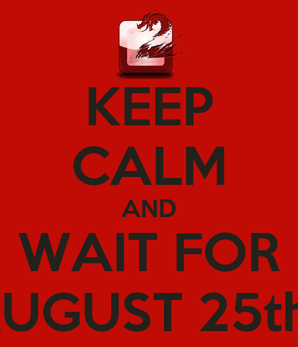 KEEP CALM AND WAIT FOR AUGUST 25th.
