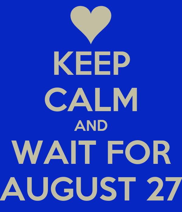 KEEP CALM AND WAIT FOR AUGUST 27