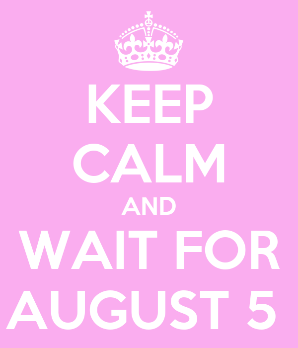 KEEP CALM AND WAIT FOR AUGUST 5