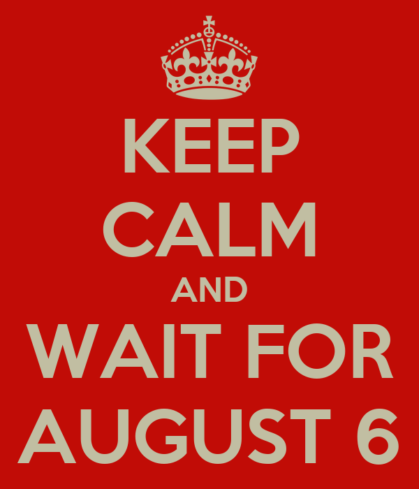 KEEP CALM AND WAIT FOR AUGUST 6