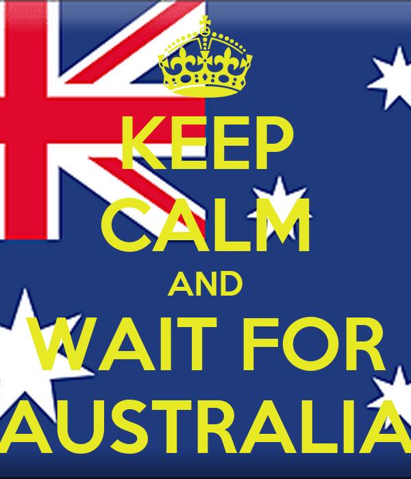 KEEP CALM AND WAIT FOR AUSTRALIA