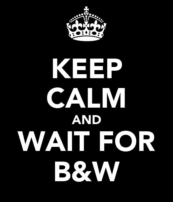 KEEP CALM AND WAIT FOR B&W