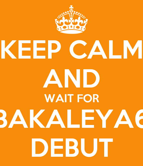 KEEP CALM AND WAIT FOR BAKALEYA6 DEBUT