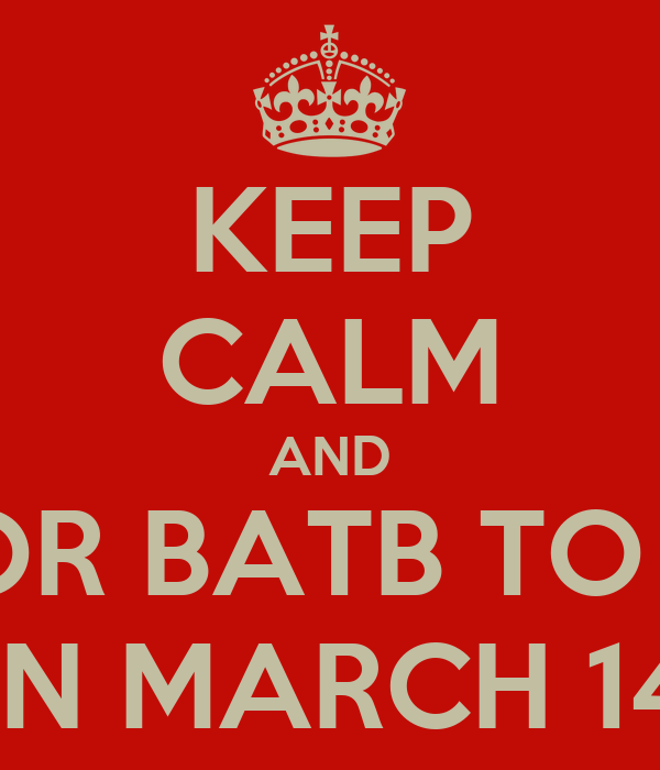 KEEP CALM AND WAIT FOR BATB TO RETURN ON MARCH 14!!