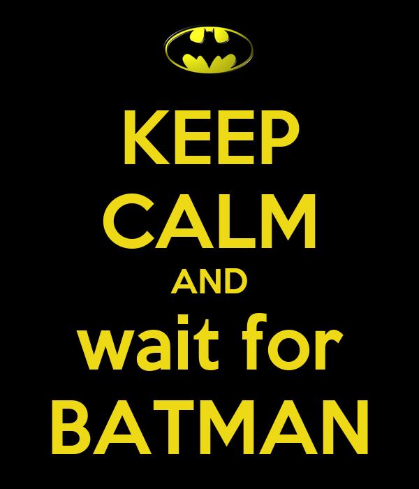 KEEP CALM AND wait for BATMAN