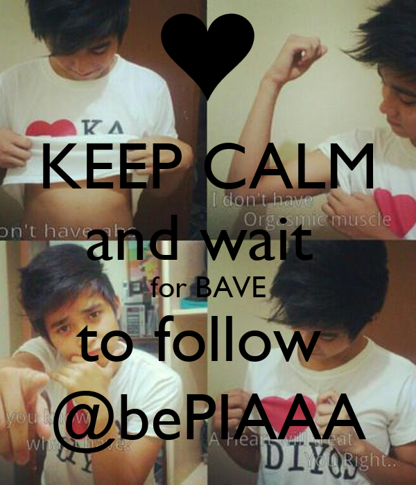 KEEP CALM and wait  for BAVE to follow  @bePIAAA