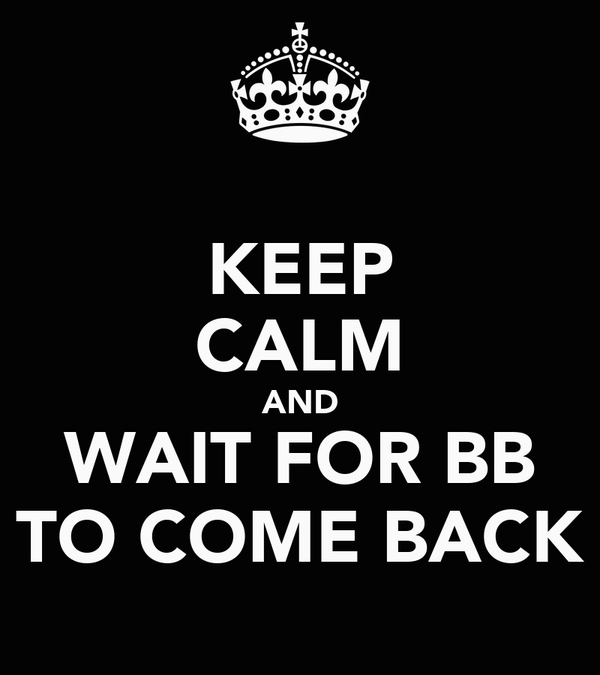 KEEP CALM AND WAIT FOR BB TO COME BACK