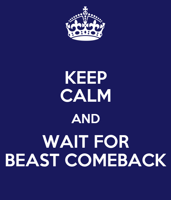 KEEP CALM AND WAIT FOR BEAST COMEBACK